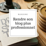 Comment rendre son blog plus professionnel ?
